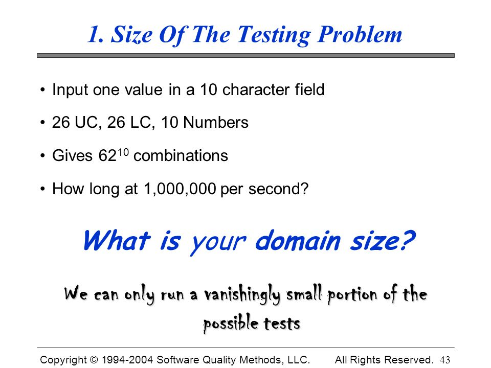 Copyright © 1994-2004 Software Quality Methods, LLC. All Rights Reserved. 43 1. Size Of The Testing Problem Input one value in a 10 character field 26