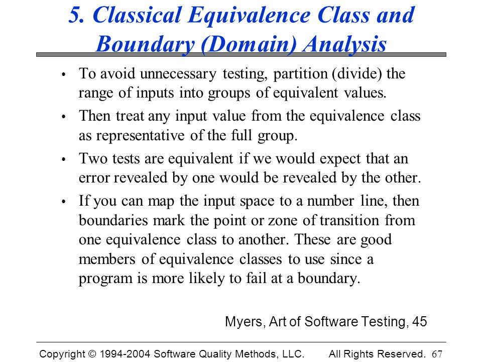 Copyright © 1994-2004 Software Quality Methods, LLC. All Rights Reserved. 67 5. Classical Equivalence Class and Boundary (Domain) Analysis To avoid un