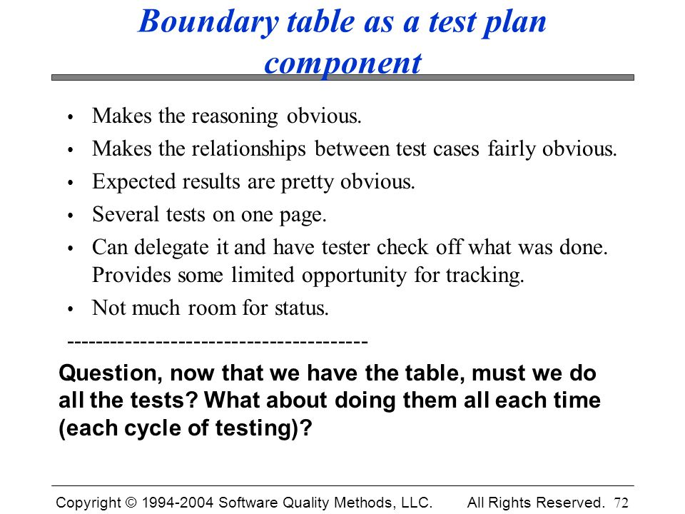 Copyright © 1994-2004 Software Quality Methods, LLC. All Rights Reserved. 72 Boundary table as a test plan component Makes the reasoning obvious. Make