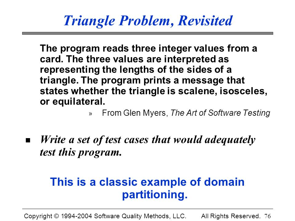 Copyright © 1994-2004 Software Quality Methods, LLC. All Rights Reserved. 76 Triangle Problem, Revisited The program reads three integer values from a