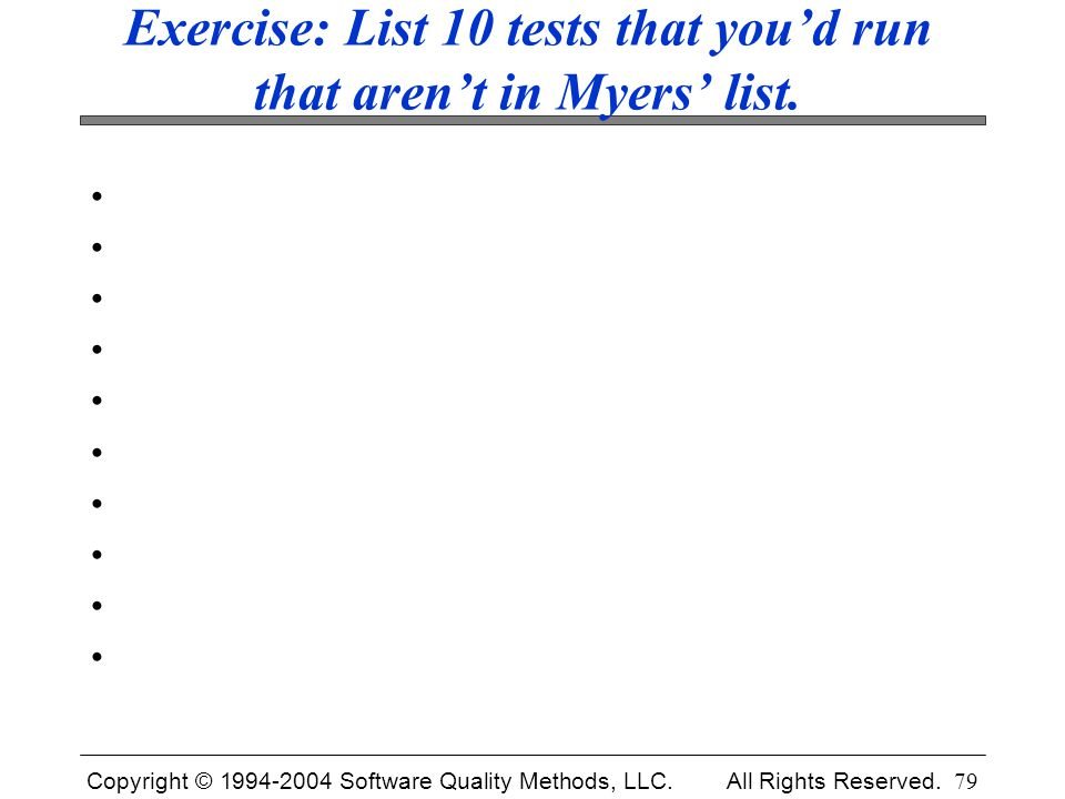 Copyright © 1994-2004 Software Quality Methods, LLC. All Rights Reserved. 79 Exercise: List 10 tests that you'd run that aren't in Myers' list.