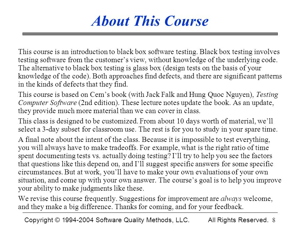 Copyright © 1994-2004 Software Quality Methods, LLC. All Rights Reserved. 8 About This Course This course is an introduction to black box software tes