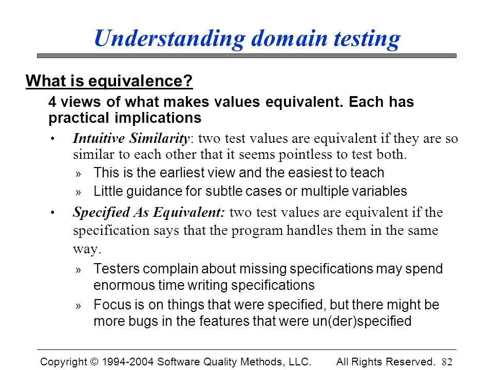 Copyright © 1994-2004 Software Quality Methods, LLC. All Rights Reserved. 82 Understanding domain testing What is equivalence? 4 views of what makes v