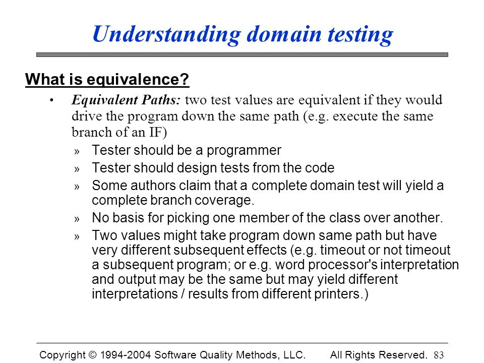 Copyright © 1994-2004 Software Quality Methods, LLC. All Rights Reserved. 83 Understanding domain testing What is equivalence? Equivalent Paths: two t