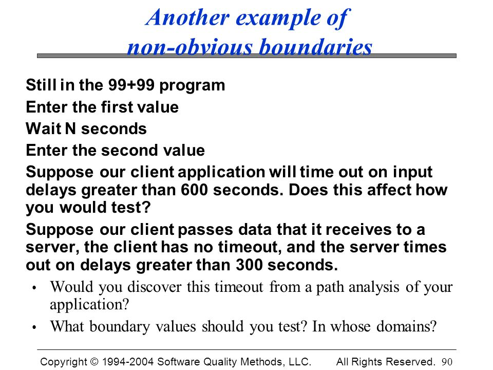 Copyright © 1994-2004 Software Quality Methods, LLC. All Rights Reserved. 90 Another example of non-obvious boundaries Still in the 99+99 program Ente
