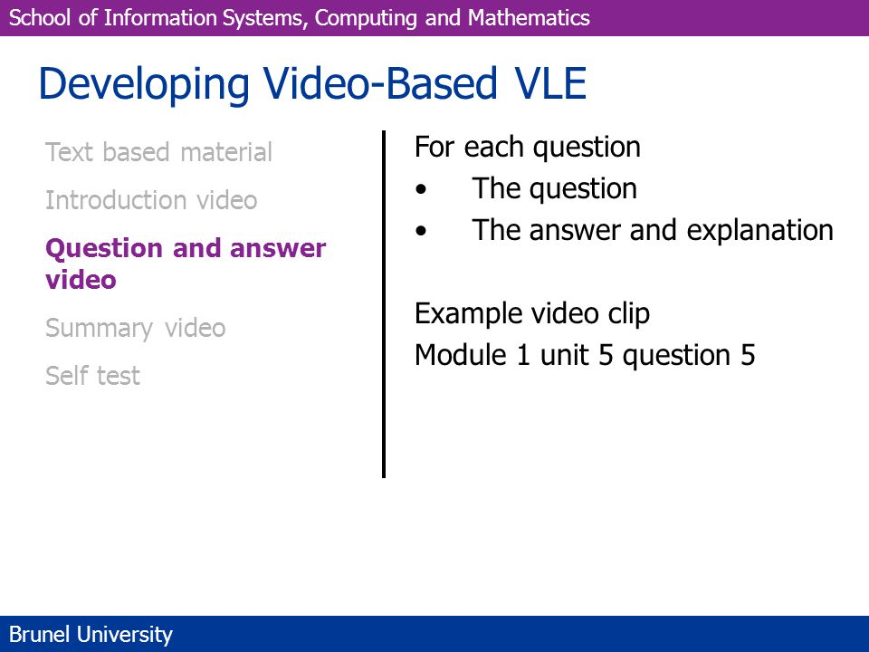 School of Information Systems, Computing and Mathematics Brunel University Developing Video-Based VLE Text based material Introduction video Question and answer video Summary video Self test For each question The question The answer and explanation Example video clip Module 1 unit 5 question 5