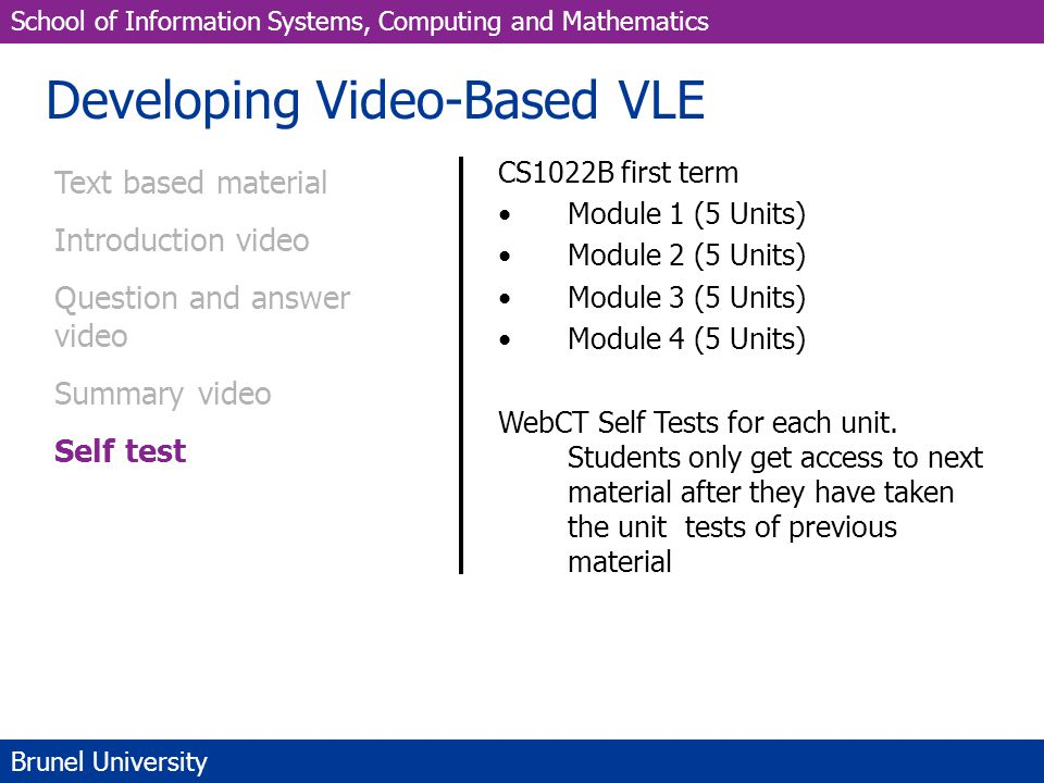 School of Information Systems, Computing and Mathematics Brunel University Developing Video-Based VLE Text based material Introduction video Question and answer video Summary video Self test CS1022B first term Module 1 (5 Units) Module 2 (5 Units) Module 3 (5 Units) Module 4 (5 Units) WebCT Self Tests for each unit.
