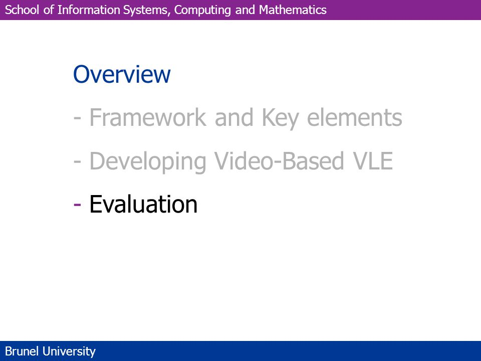 School of Information Systems, Computing and Mathematics Brunel University Overview - Framework and Key elements - Developing Video-Based VLE - Evaluation