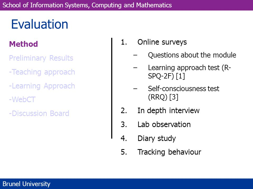 School of Information Systems, Computing and Mathematics Brunel University Evaluation Method Preliminary Results -Teaching approach -Learning Approach -WebCT -Discussion Board 1.Online surveys –Questions about the module –Learning approach test (R- SPQ-2F) [1] –Self-consciousness test (RRQ) [3] 2.In depth interview 3.Lab observation 4.Diary study 5.Tracking behaviour