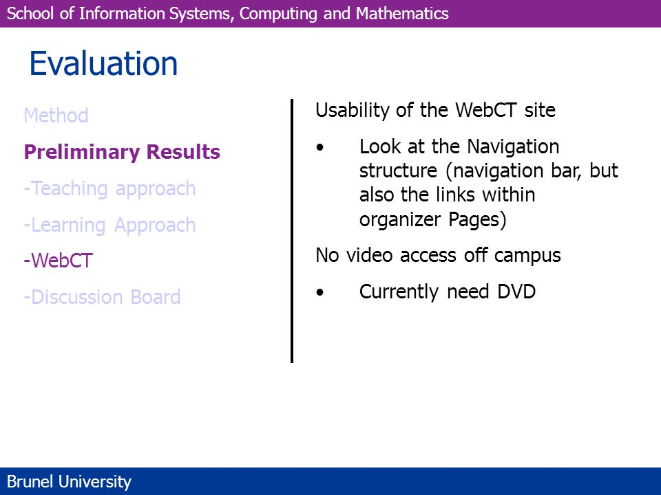 School of Information Systems, Computing and Mathematics Brunel University Evaluation Method Preliminary Results -Teaching approach -Learning Approach -WebCT -Discussion Board Usability of the WebCT site Look at the Navigation structure (navigation bar, but also the links within organizer Pages) No video access off campus Currently need DVD