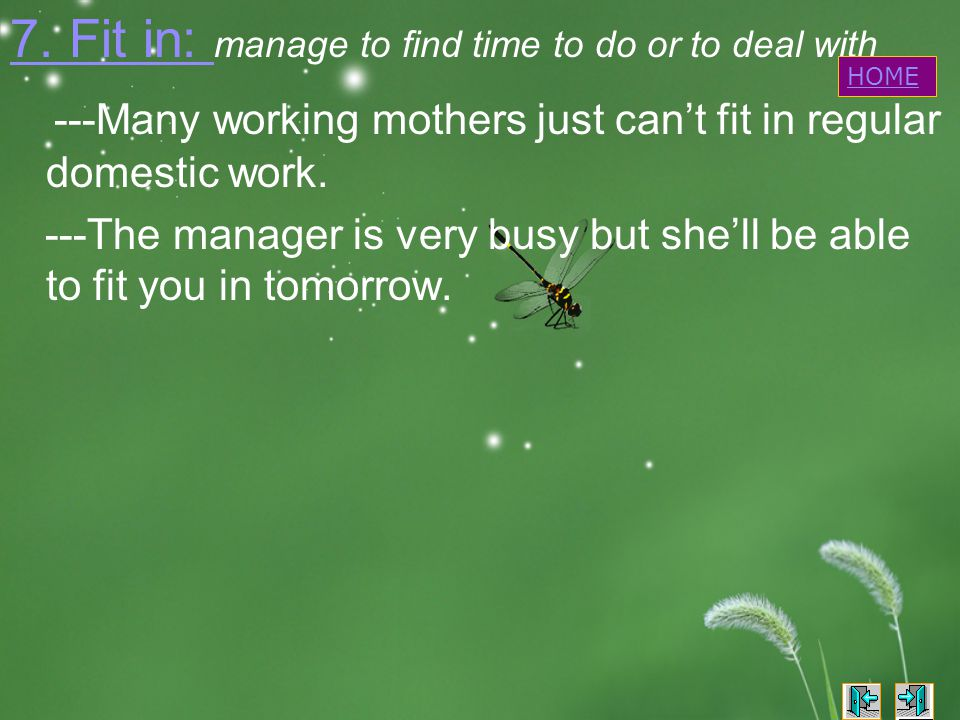 7. Fit in: 7. Fit in: manage to find time to do or to deal with ---Many working mothers just can't fit in regular domestic work. ---The manager is ver