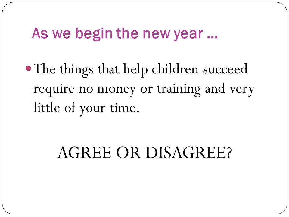As we begin the new year … The things that help children succeed require no money or training and very little of your time. AGREE OR DISAGREE?