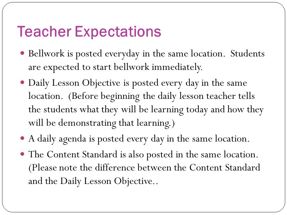 Teacher Expectations Bellwork is posted everyday in the same location. Students are expected to start bellwork immediately. Daily Lesson Objective is
