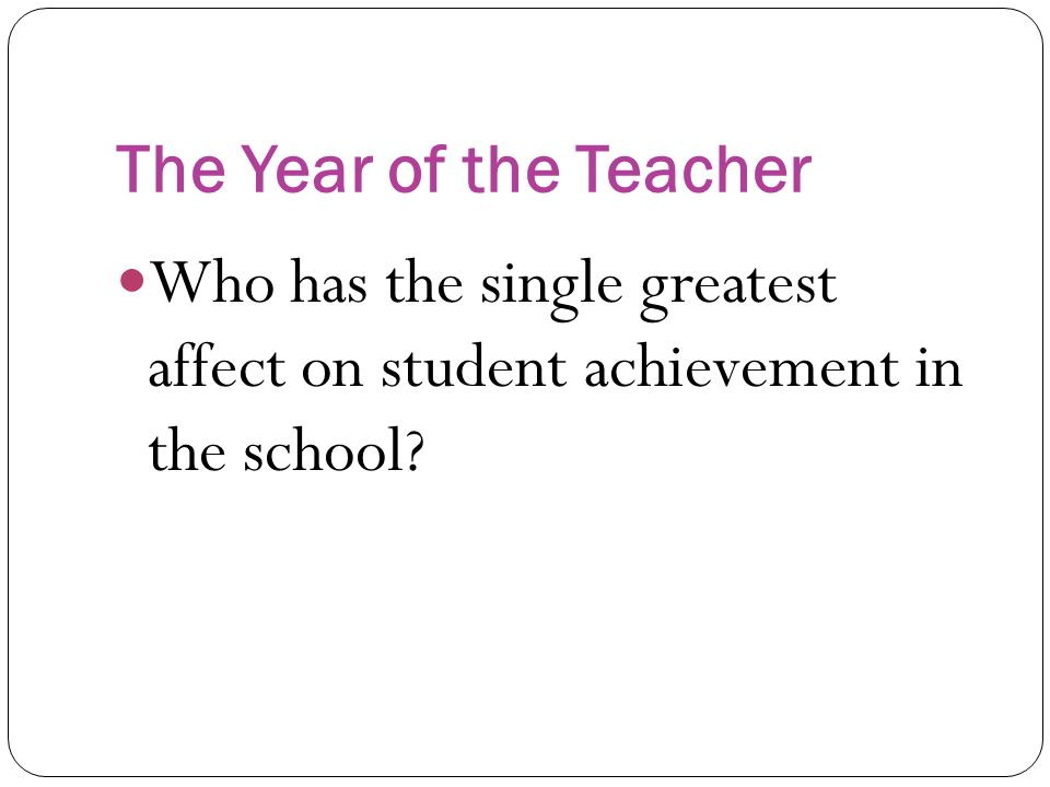 The Year of the Teacher Who has the single greatest affect on student achievement in the school?