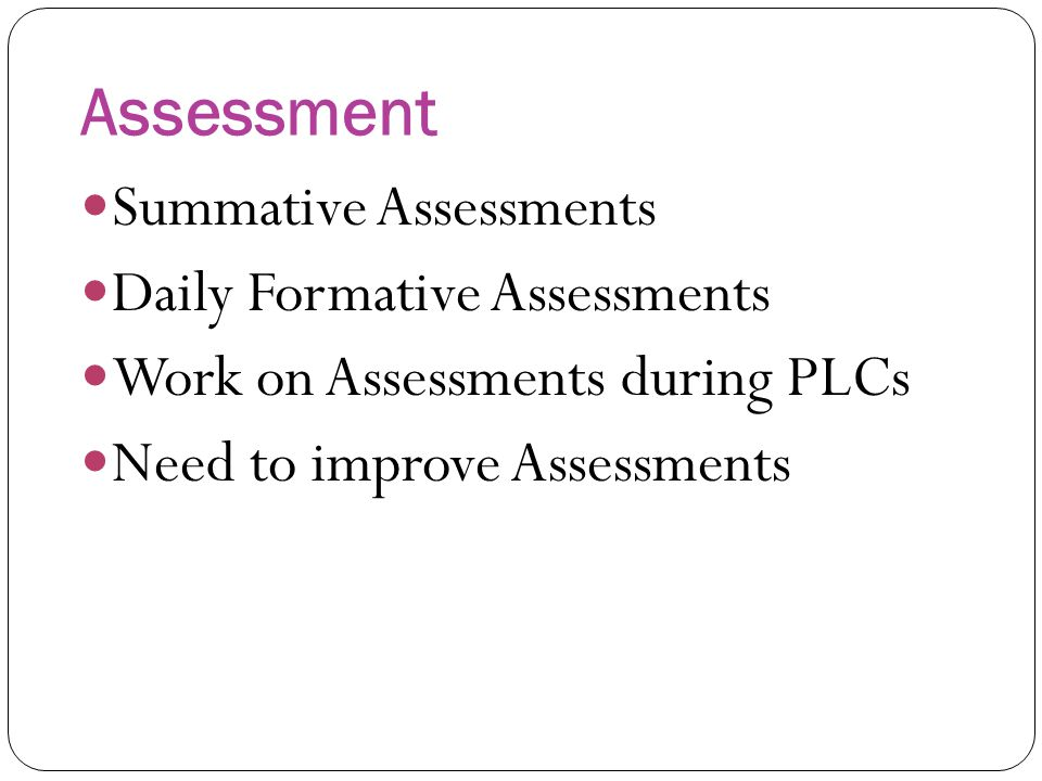 Assessment Summative Assessments Daily Formative Assessments Work on Assessments during PLCs Need to improve Assessments