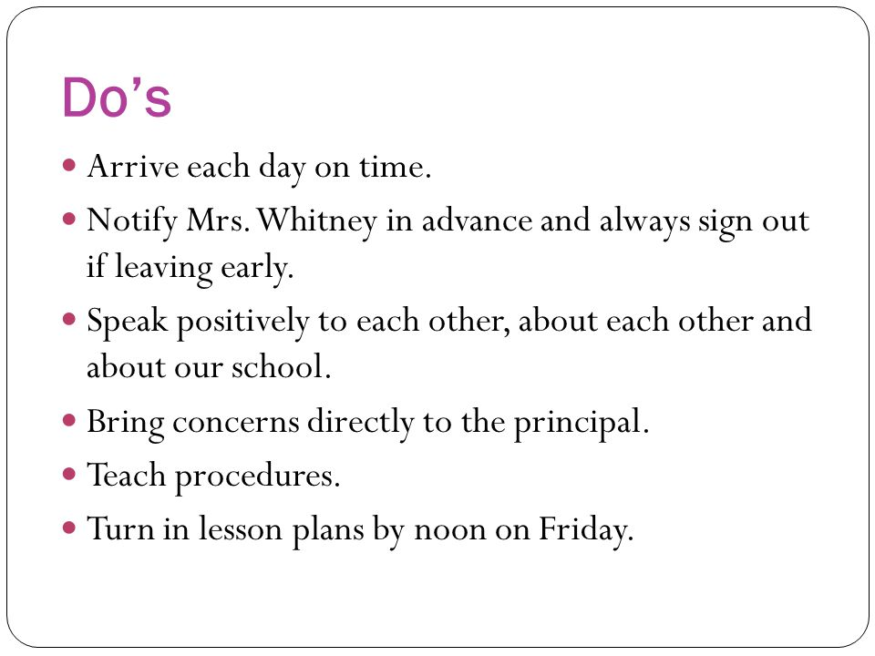Do's Arrive each day on time. Notify Mrs. Whitney in advance and always sign out if leaving early. Speak positively to each other, about each other an