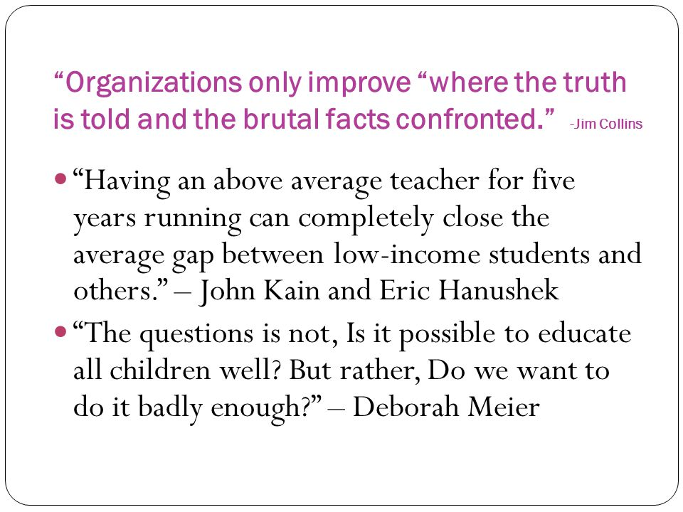 """""""Organizations only improve """"where the truth is told and the brutal facts confronted."""" -Jim Collins """"Having an above average teacher for five years ru"""