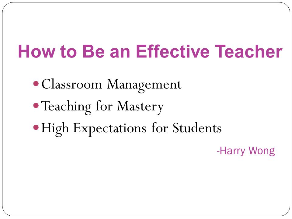Classroom Management Teaching for Mastery High Expectations for Students -Harry Wong How to Be an Effective Teacher