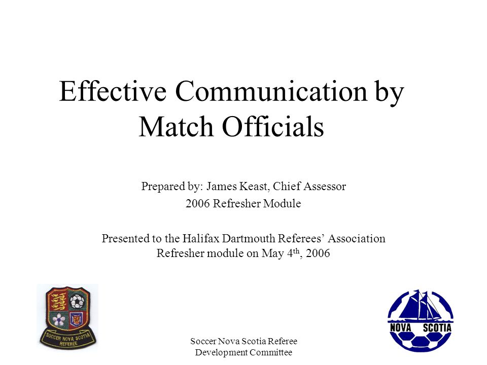 Soccer Nova Scotia Referee Development Committee During Game Communication With ARs and 4th Standard flag signals Eye contact at every stoppage Eye contact during active play –Especially during tense moments Subtle signals from the AR to the Referee –Communicating things the Referee has not seen Verbal communication when necessary