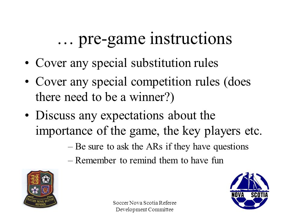 Soccer Nova Scotia Referee Development Committee … pre-game instructions Cover any special substitution rules Cover any special competition rules (doe