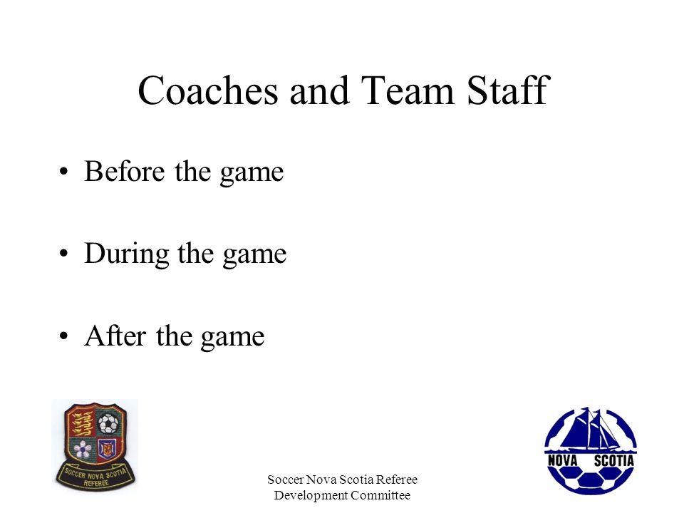 Soccer Nova Scotia Referee Development Committee Coaches and Team Staff Before the game During the game After the game