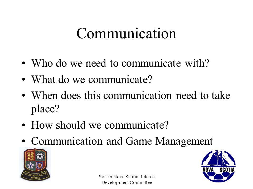 Soccer Nova Scotia Referee Development Committee Communication Who do we need to communicate with? What do we communicate? When does this communicatio