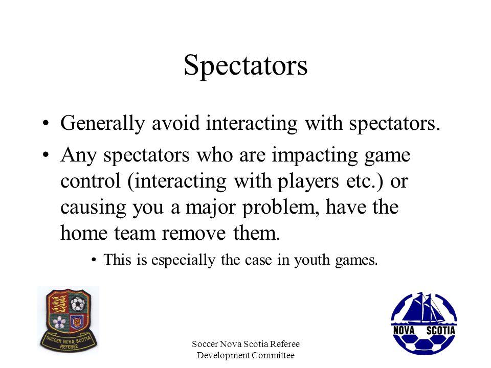 Soccer Nova Scotia Referee Development Committee Spectators Generally avoid interacting with spectators. Any spectators who are impacting game control