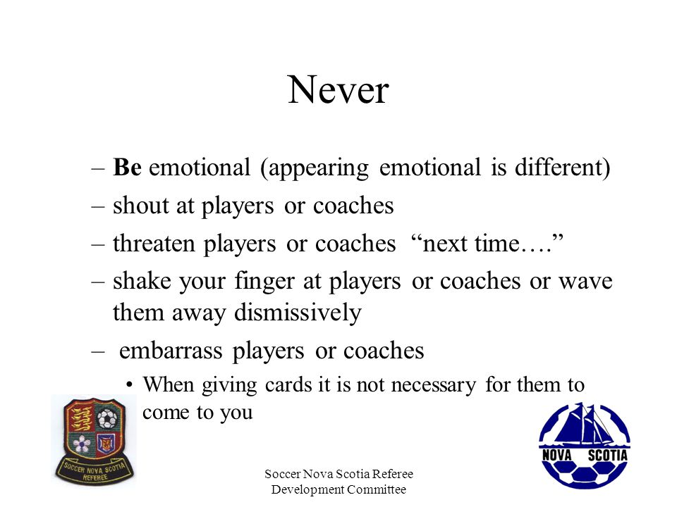 Soccer Nova Scotia Referee Development Committee Never –Be emotional (appearing emotional is different) –shout at players or coaches –threaten players