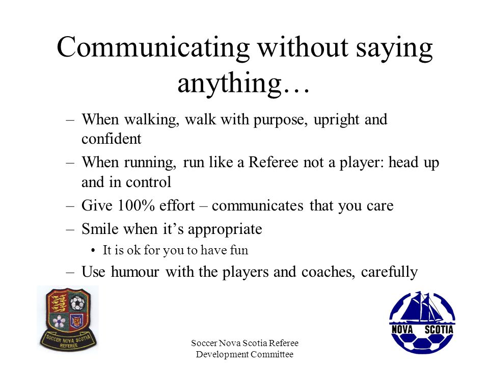 Soccer Nova Scotia Referee Development Committee Communicating without saying anything… –When walking, walk with purpose, upright and confident –When