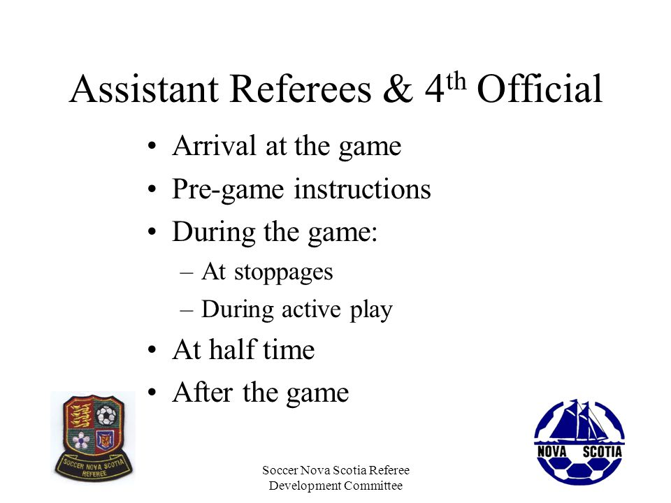Soccer Nova Scotia Referee Development Committee Arrival at Game Arrive in plenty of time to do all your duties and to meet with the other officials Its appropriate for there to be a social atmosphere with your fellow officials, be friendly and take the time to talk to each other At some point the referee must make the transition to game time and this is best done with pre-game instructions