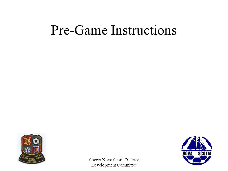 Soccer Nova Scotia Referee Development Committee Pre-Game Instructions Some level of pre-game instructions should be done for every game Cover the fundamental expectations around offside, ball out of play, substitutions, fouls, misconduct We know everyone knows this but repetition helps – and this sets the tone for the game….