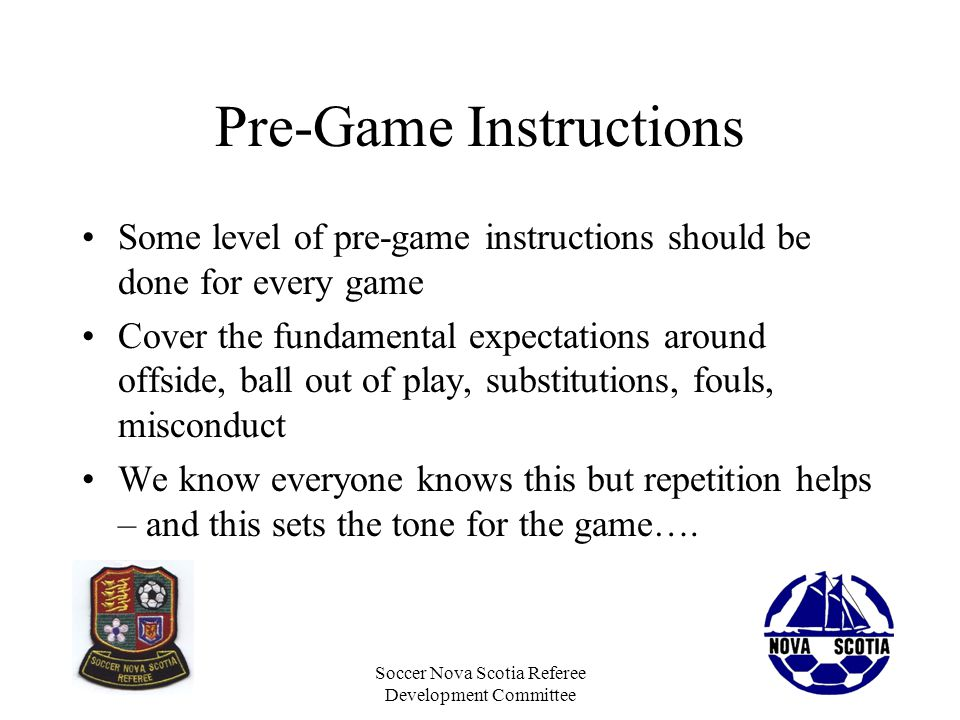 Soccer Nova Scotia Referee Development Committee Pre-Game Instructions Some level of pre-game instructions should be done for every game Cover the fun