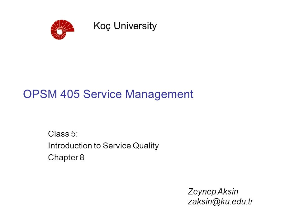 OPSM 405 Service Management Class 5: Introduction to Service Quality Chapter 8 Koç University Zeynep Aksin zaksin@ku.edu.tr