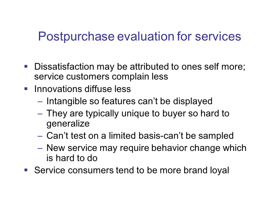 Postpurchase evaluation for services  Dissatisfaction may be attributed to ones self more; service customers complain less  Innovations diffuse less –Intangible so features can't be displayed –They are typically unique to buyer so hard to generalize –Can't test on a limited basis-can't be sampled –New service may require behavior change which is hard to do  Service consumers tend to be more brand loyal