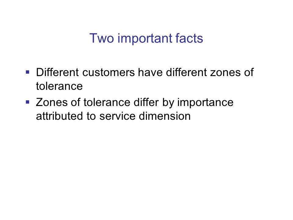Two important facts  Different customers have different zones of tolerance  Zones of tolerance differ by importance attributed to service dimension