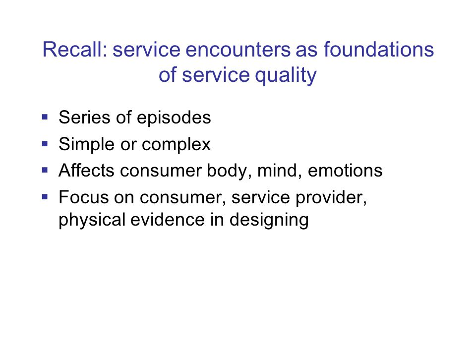 Recall: service encounters as foundations of service quality  Series of episodes  Simple or complex  Affects consumer body, mind, emotions  Focus on consumer, service provider, physical evidence in designing