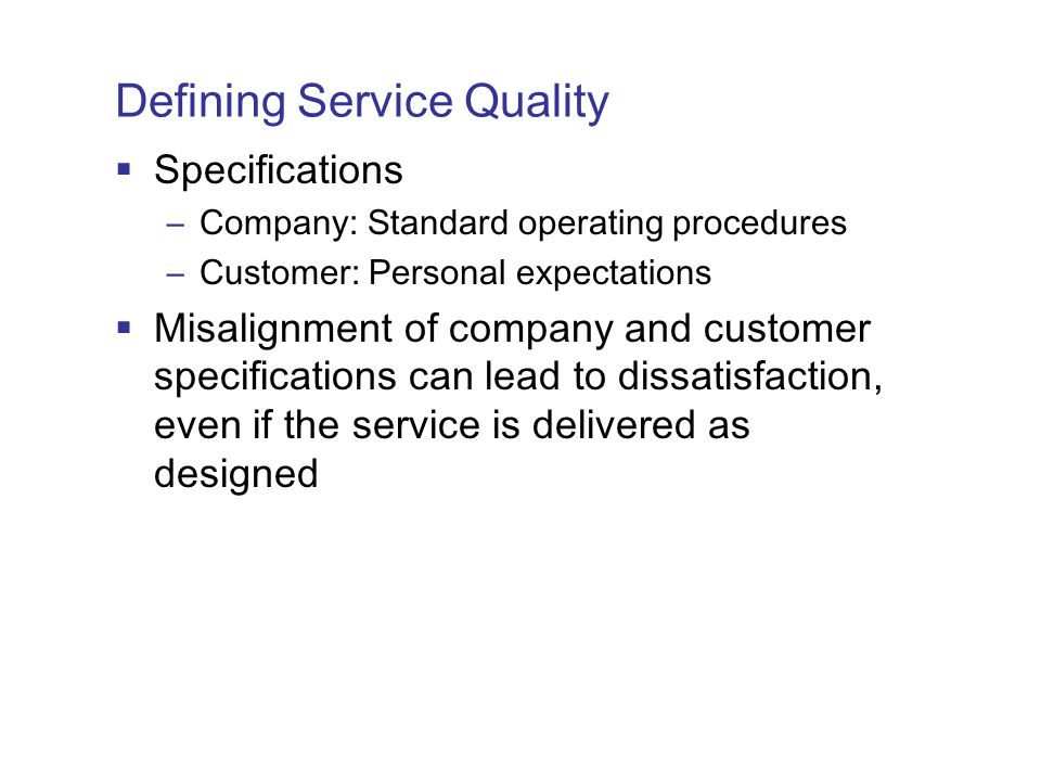 Defining Service Quality  Specifications –Company: Standard operating procedures –Customer: Personal expectations  Misalignment of company and customer specifications can lead to dissatisfaction, even if the service is delivered as designed