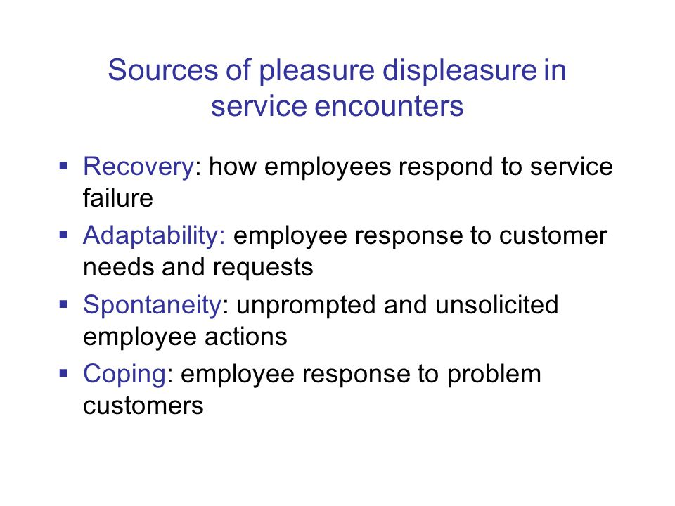 Sources of pleasure displeasure in service encounters  Recovery: how employees respond to service failure  Adaptability: employee response to customer needs and requests  Spontaneity: unprompted and unsolicited employee actions  Coping: employee response to problem customers