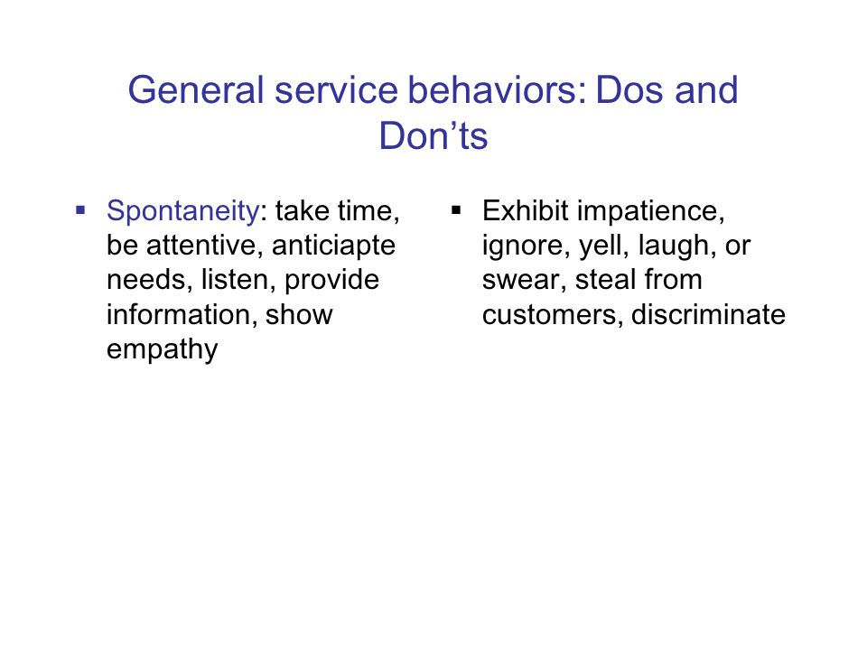 General service behaviors: Dos and Don'ts  Spontaneity: take time, be attentive, anticiapte needs, listen, provide information, show empathy  Exhibit impatience, ignore, yell, laugh, or swear, steal from customers, discriminate