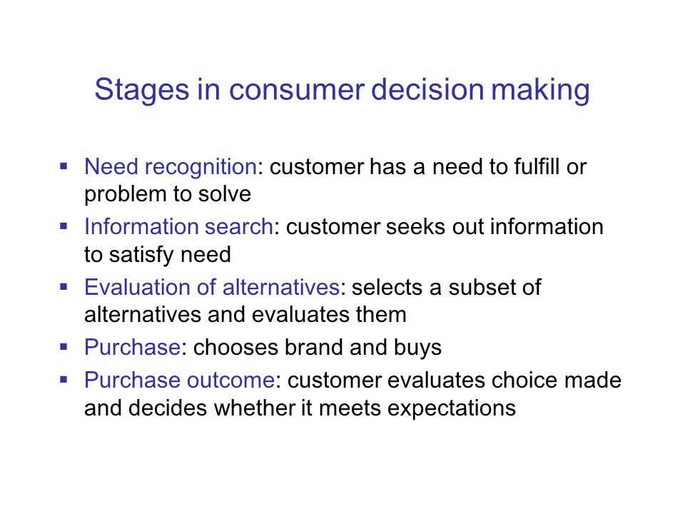 Stages in consumer decision making  Need recognition: customer has a need to fulfill or problem to solve  Information search: customer seeks out information to satisfy need  Evaluation of alternatives: selects a subset of alternatives and evaluates them  Purchase: chooses brand and buys  Purchase outcome: customer evaluates choice made and decides whether it meets expectations