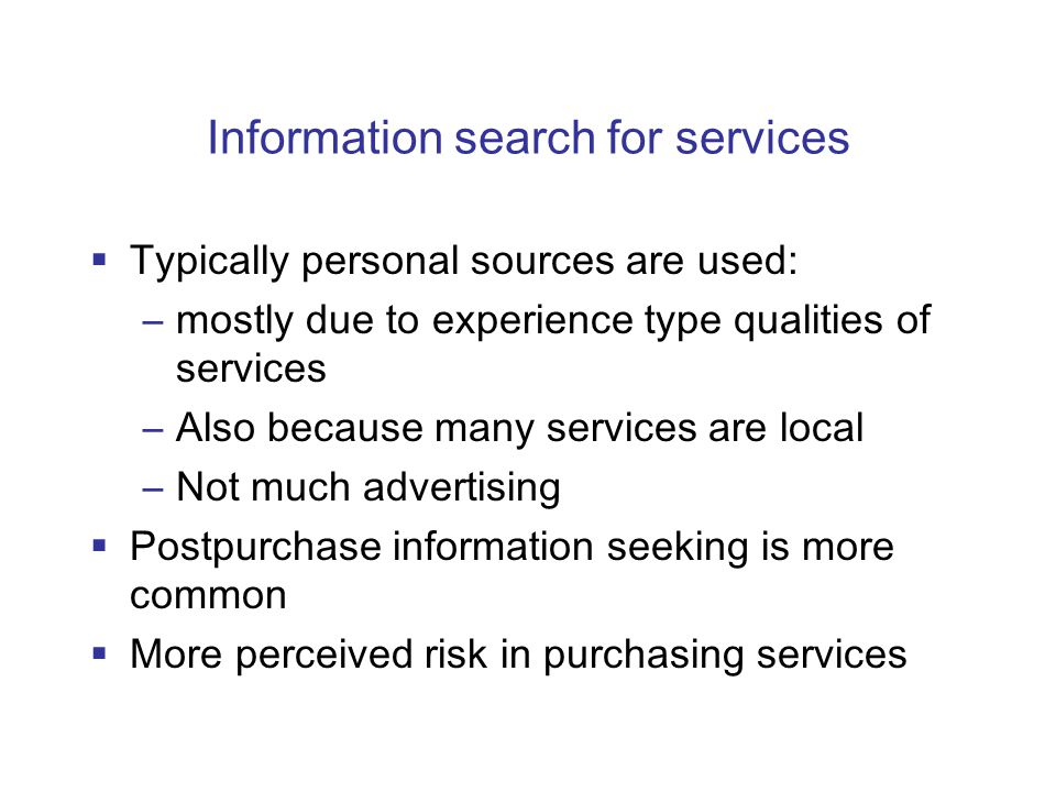 Information search for services  Typically personal sources are used: –mostly due to experience type qualities of services –Also because many services are local –Not much advertising  Postpurchase information seeking is more common  More perceived risk in purchasing services