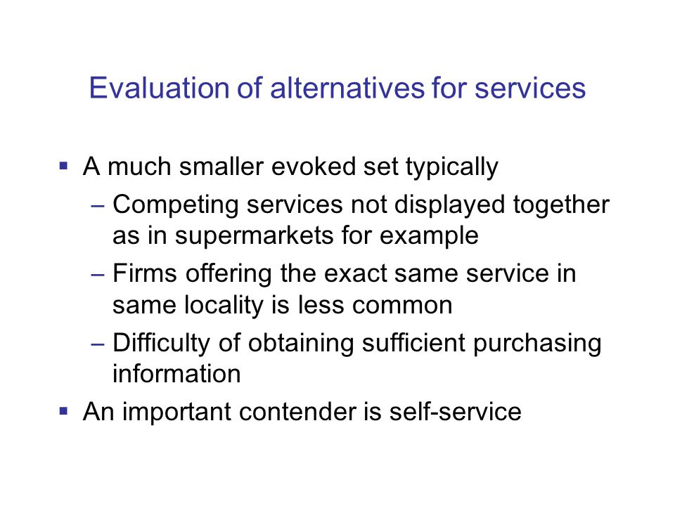 Evaluation of alternatives for services  A much smaller evoked set typically –Competing services not displayed together as in supermarkets for example –Firms offering the exact same service in same locality is less common –Difficulty of obtaining sufficient purchasing information  An important contender is self-service