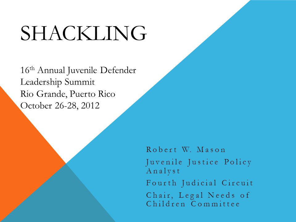 SHACKLING 16 th Annual Juvenile Defender Leadership Summit Rio Grande, Puerto Rico October 26-28, 2012 Robert W.