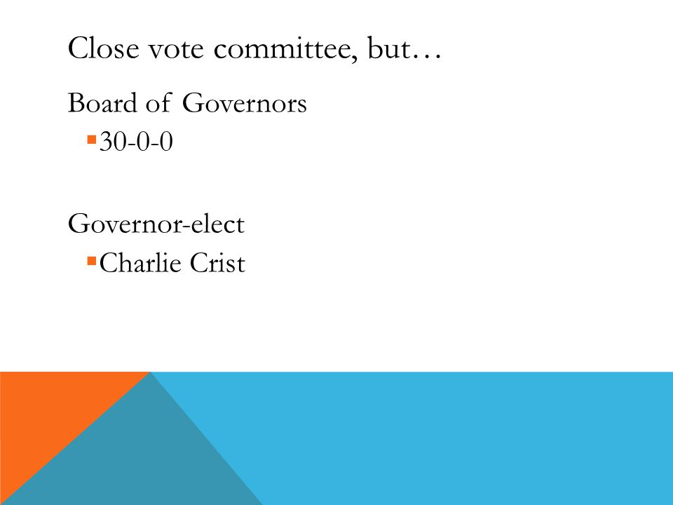 Close vote committee, but… Board of Governors  30-0-0 Governor-elect  Charlie Crist