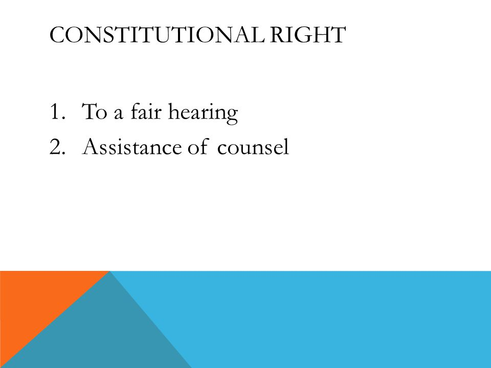 CONSTITUTIONAL RIGHT 1.To a fair hearing 2.Assistance of counsel