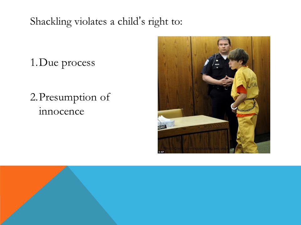 Shackling violates a child ' s right to: 1.Due process 2.Presumption of innocence Photo Credit: juvenilejusticeblog.web.unc.edu