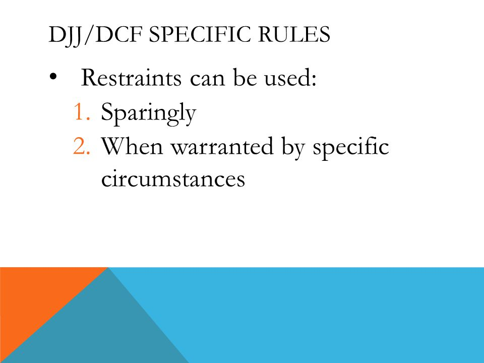 DJJ/DCF SPECIFIC RULES Restraints can be used: 1.Sparingly 2.When warranted by specific circumstances