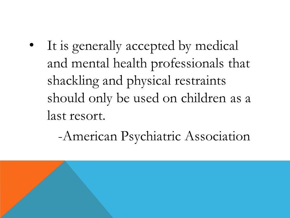 It is generally accepted by medical and mental health professionals that shackling and physical restraints should only be used on children as a last resort.