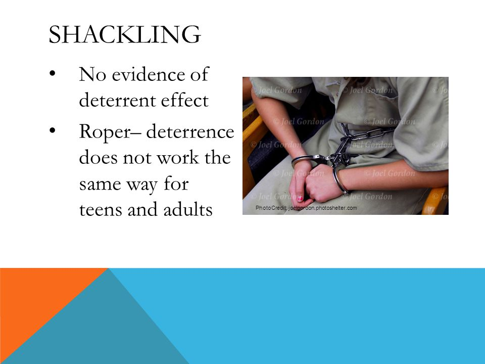 SHACKLING No evidence of deterrent effect Roper– deterrence does not work the same way for teens and adults PhotoCredit: joelgordon.photoshelter.com