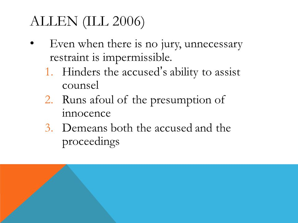 ALLEN (ILL 2006) Even when there is no jury, unnecessary restraint is impermissible. 1.Hinders the accused ' s ability to assist counsel 2.Runs afoul